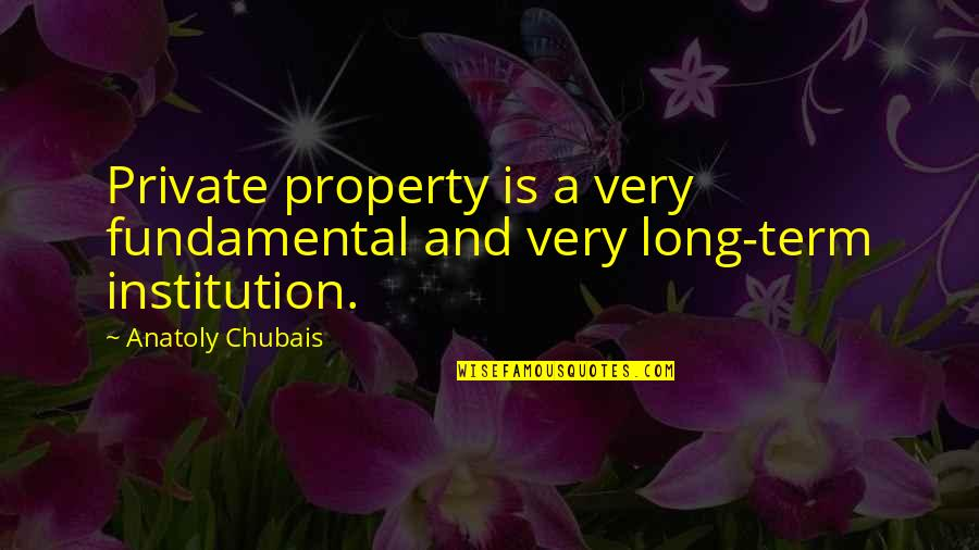 Speaking Kind Words Quotes By Anatoly Chubais: Private property is a very fundamental and very