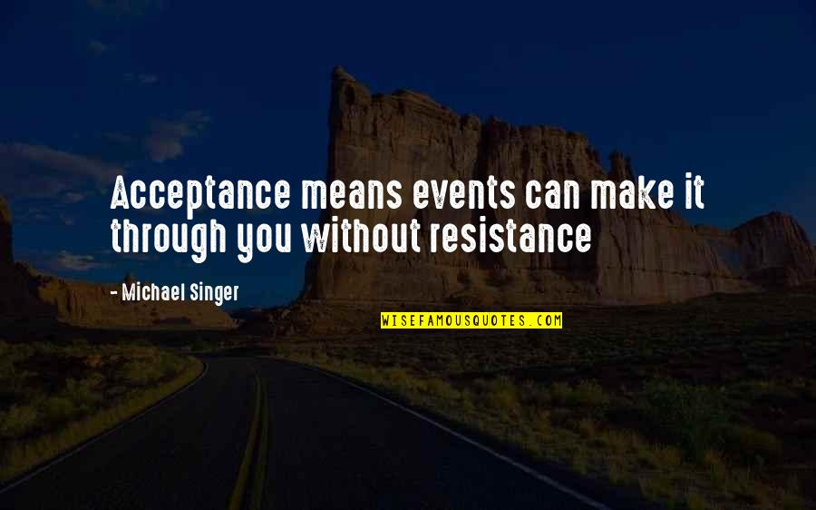 Speaking Kind Words Quotes By Michael Singer: Acceptance means events can make it through you