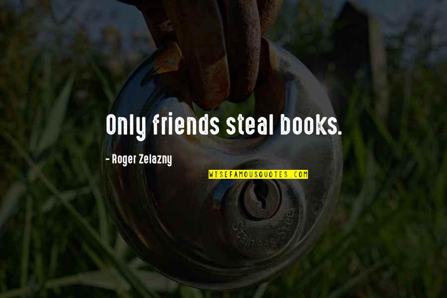 Speaking Kind Words Quotes By Roger Zelazny: Only friends steal books.