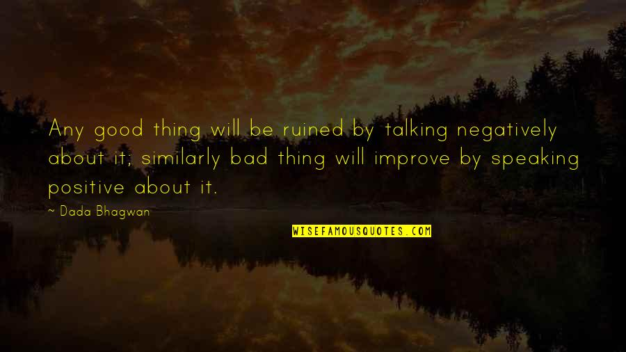 Speaking Negatively Quotes By Dada Bhagwan: Any good thing will be ruined by talking