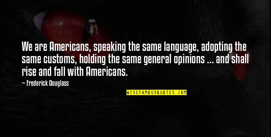 Speaking The Same Language Quotes By Frederick Douglass: We are Americans, speaking the same language, adopting