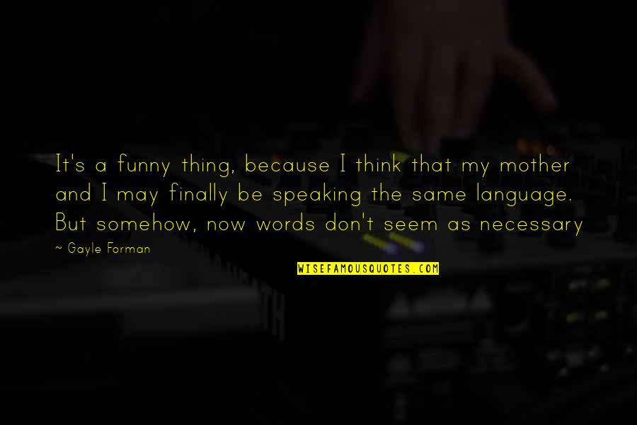 Speaking The Same Language Quotes By Gayle Forman: It's a funny thing, because I think that