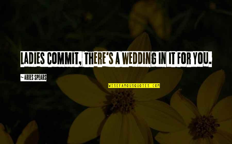 Spears's Quotes By Aries Spears: Ladies Commit, There's A Wedding In It For
