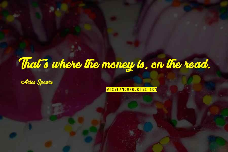 Spears's Quotes By Aries Spears: That's where the money is, on the road.