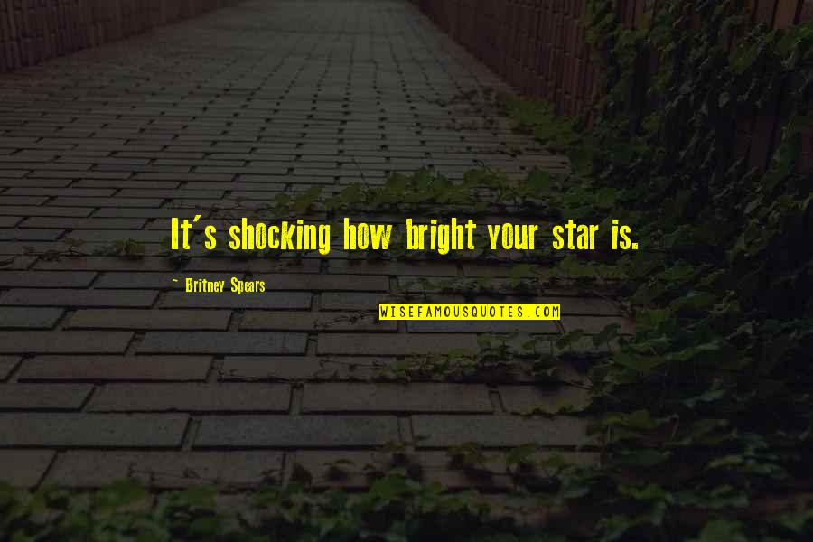 Spears's Quotes By Britney Spears: It's shocking how bright your star is.