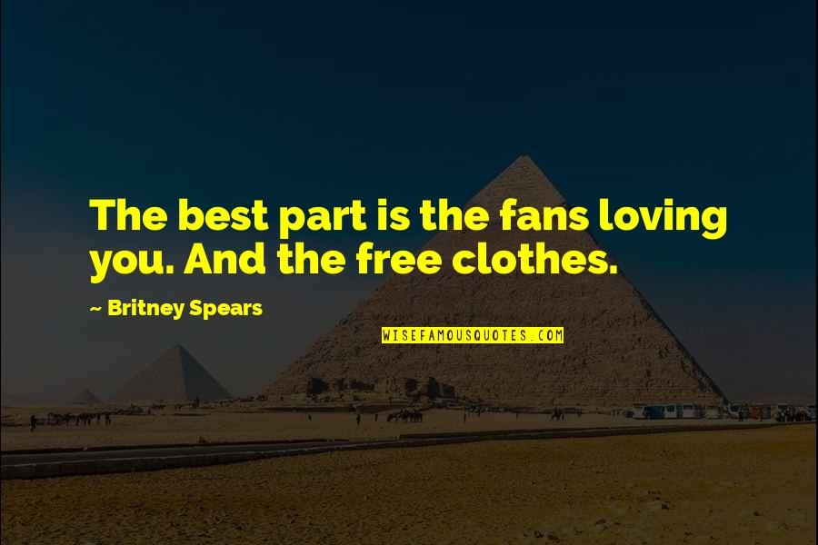 Spears's Quotes By Britney Spears: The best part is the fans loving you.