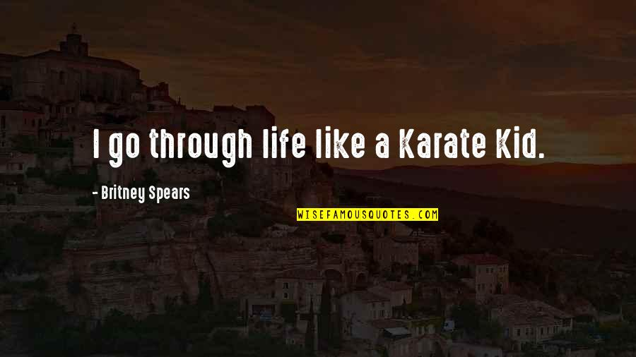 Spears's Quotes By Britney Spears: I go through life like a Karate Kid.