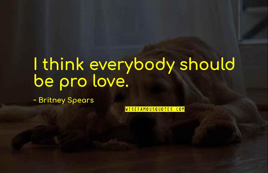 Spears's Quotes By Britney Spears: I think everybody should be pro love.