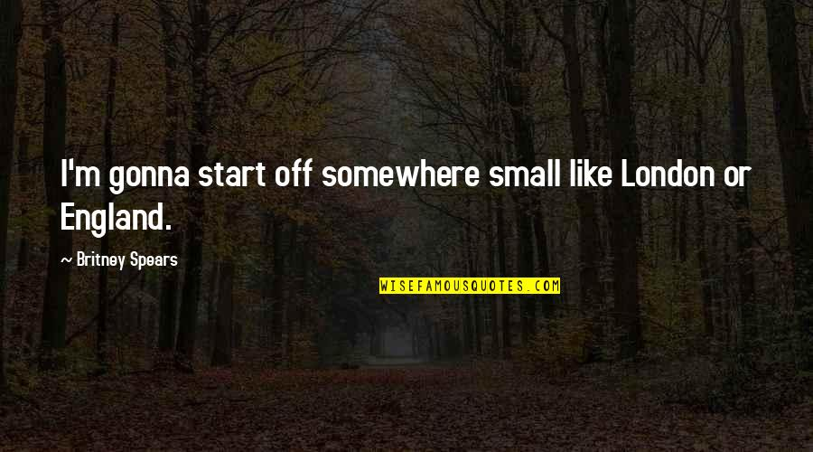 Spears's Quotes By Britney Spears: I'm gonna start off somewhere small like London