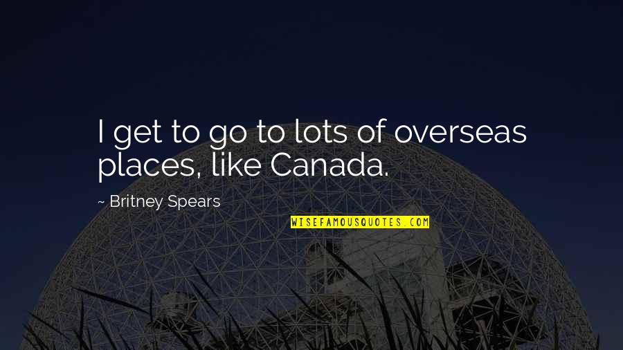 Spears's Quotes By Britney Spears: I get to go to lots of overseas