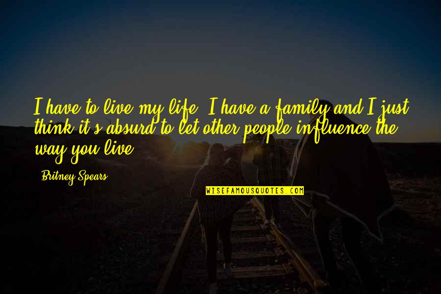 Spears's Quotes By Britney Spears: I have to live my life. I have