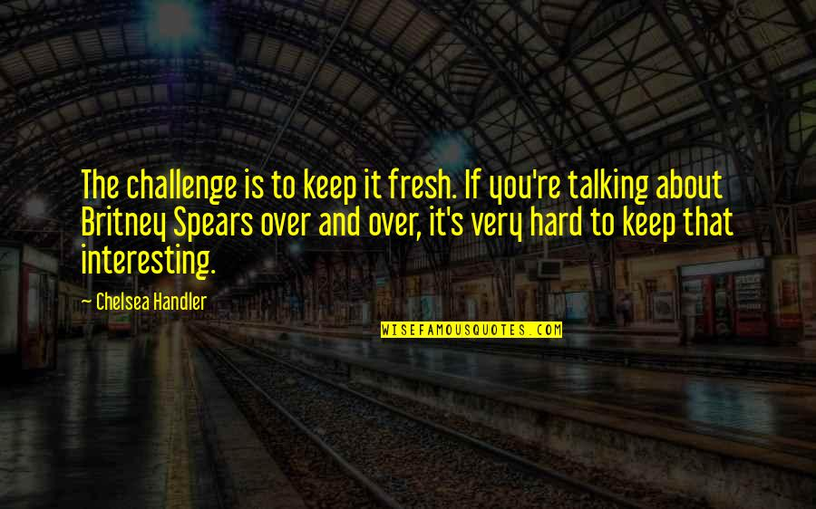 Spears's Quotes By Chelsea Handler: The challenge is to keep it fresh. If