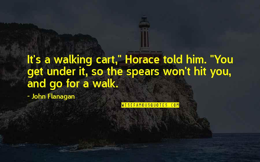 "Spears's Quotes By John Flanagan: It's a walking cart,"" Horace told him. ""You"