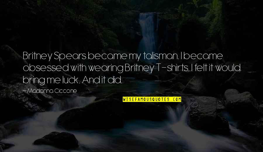 Spears's Quotes By Madonna Ciccone: Britney Spears became my talisman. I became obsessed