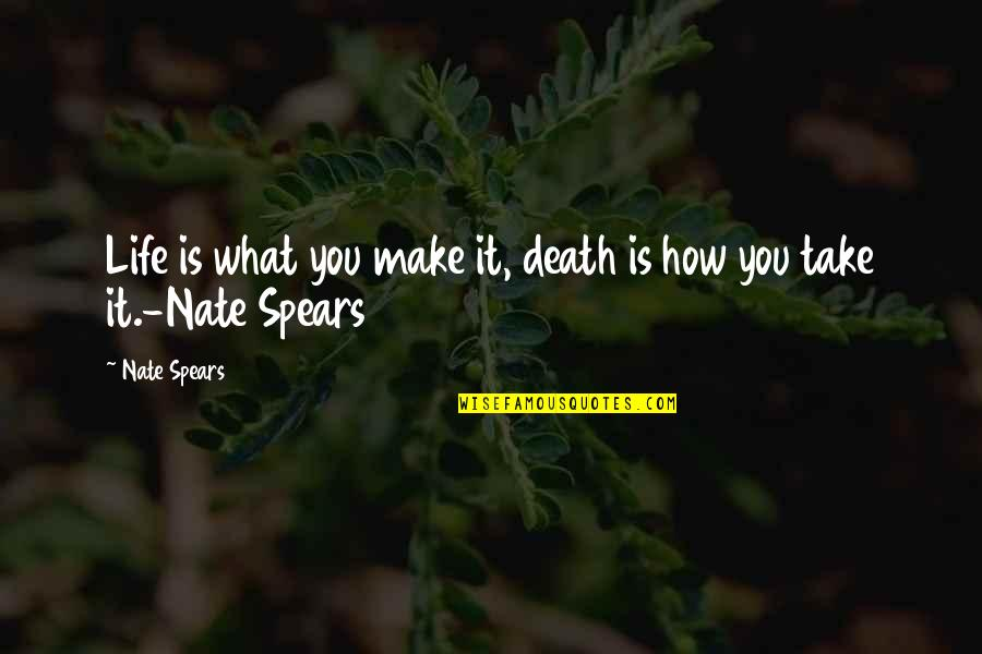Spears's Quotes By Nate Spears: Life is what you make it, death is