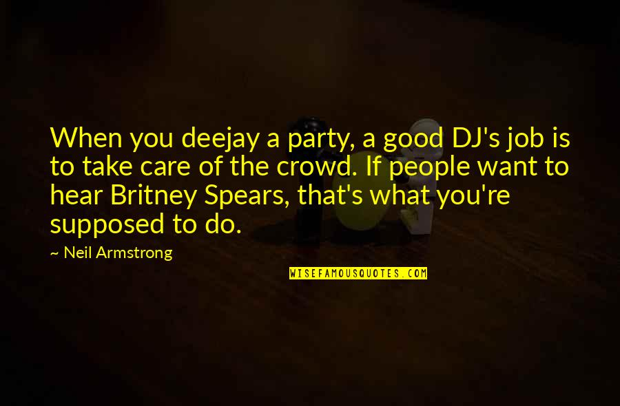 Spears's Quotes By Neil Armstrong: When you deejay a party, a good DJ's