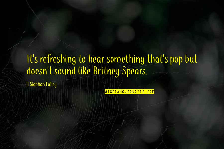 Spears's Quotes By Siobhan Fahey: It's refreshing to hear something that's pop but