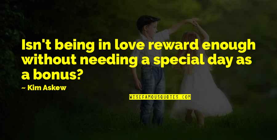 Special Love Day Quotes By Kim Askew: Isn't being in love reward enough without needing