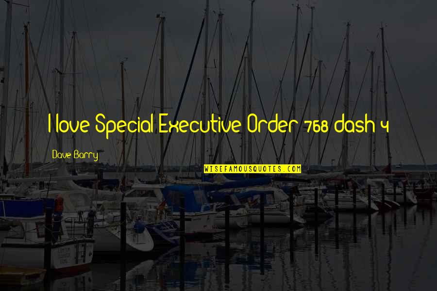 Special Love Quotes By Dave Barry: I love Special Executive Order 768 dash 4
