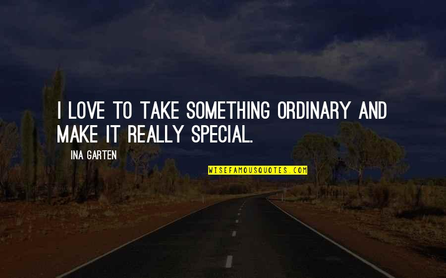 Special Love Quotes By Ina Garten: I love to take something ordinary and make