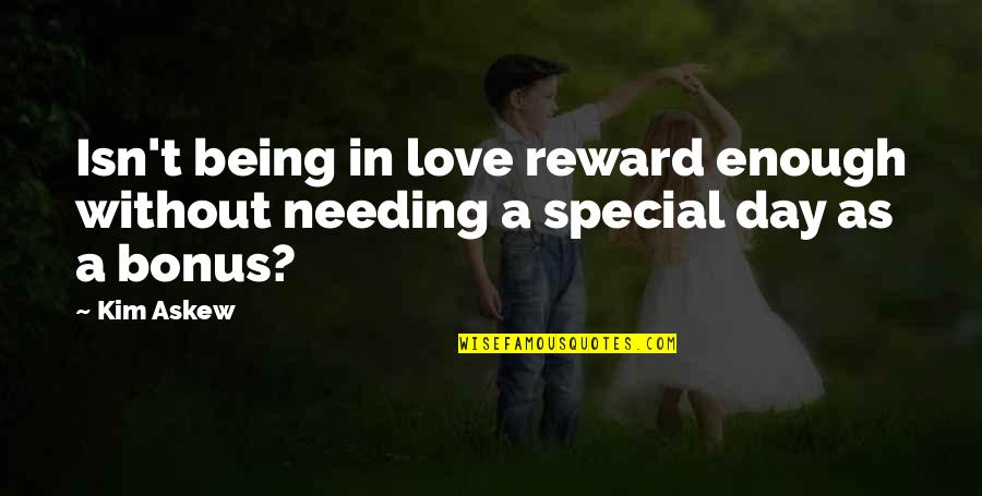 Special Love Quotes By Kim Askew: Isn't being in love reward enough without needing
