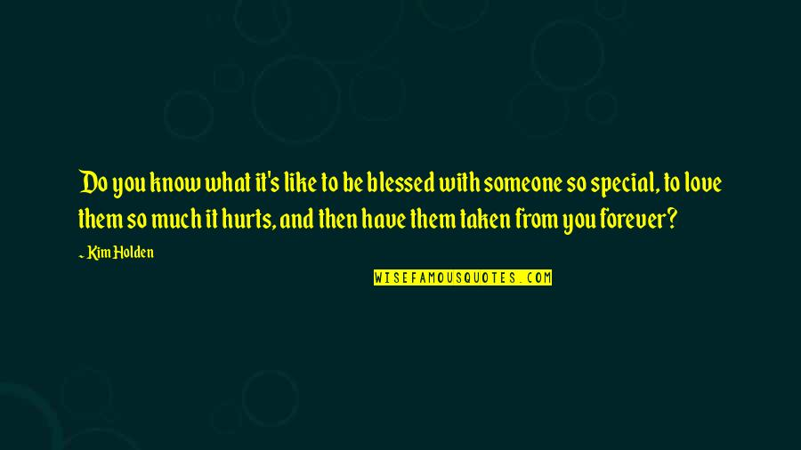 Special Love Quotes By Kim Holden: Do you know what it's like to be