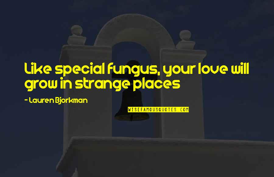 Special Love Quotes By Lauren Bjorkman: Like special fungus, your love will grow in