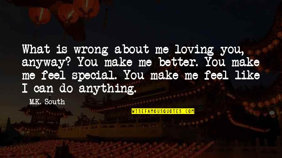 Special Love Quotes By M.K. South: What is wrong about me loving you, anyway?