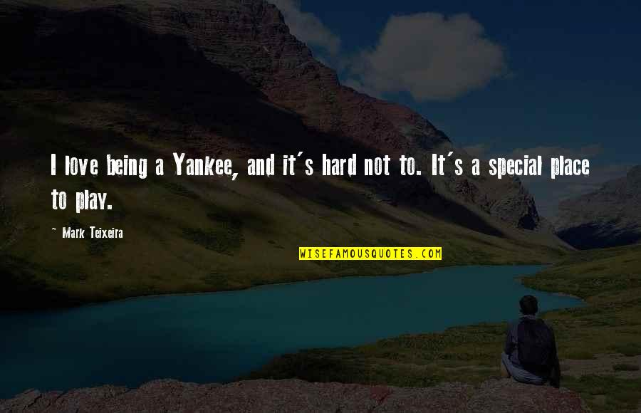 Special Love Quotes By Mark Teixeira: I love being a Yankee, and it's hard