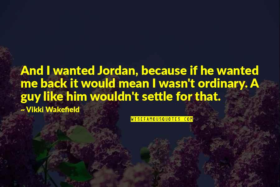 Special Love Quotes By Vikki Wakefield: And I wanted Jordan, because if he wanted