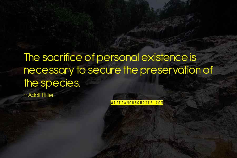 Species's Quotes By Adolf Hitler: The sacrifice of personal existence is necessary to
