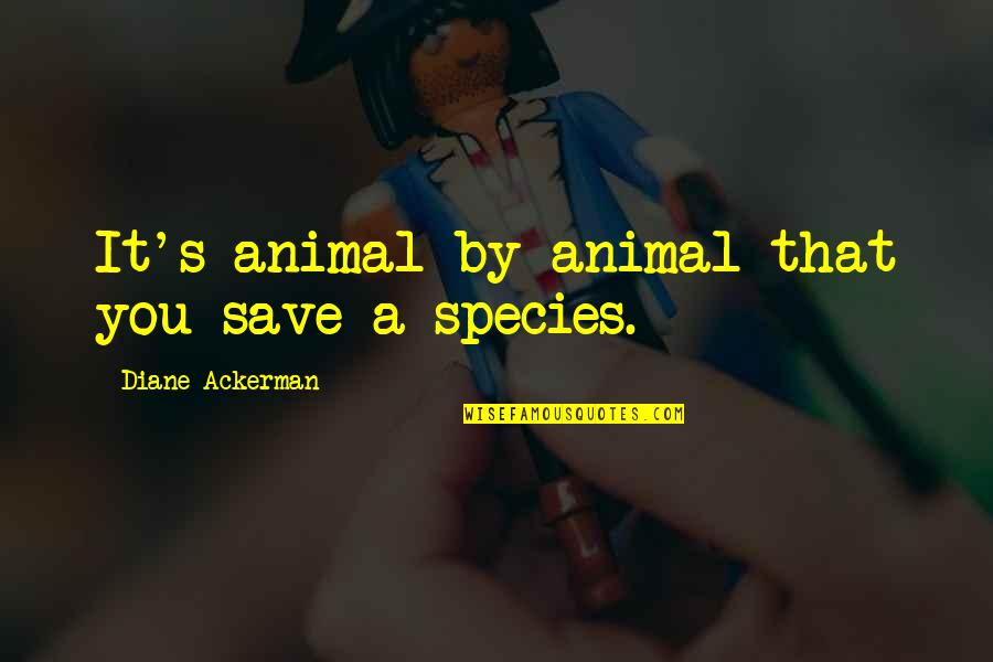 Species's Quotes By Diane Ackerman: It's animal by animal that you save a