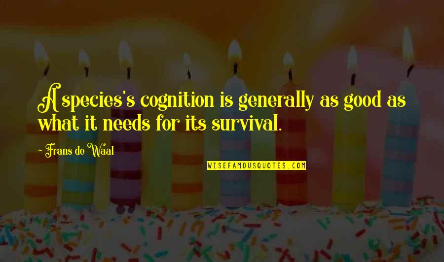 Species's Quotes By Frans De Waal: A species's cognition is generally as good as