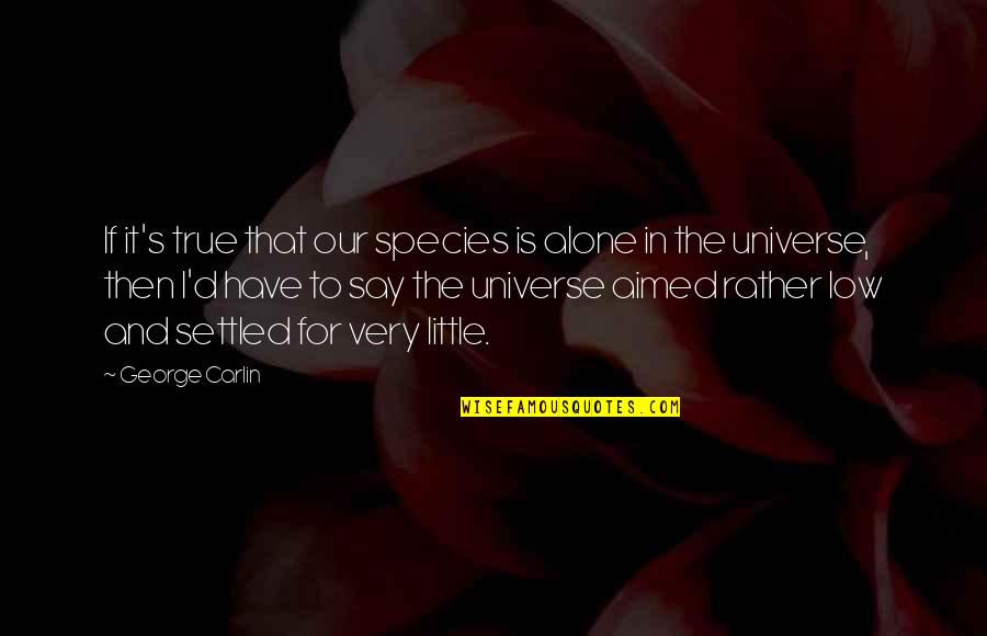 Species's Quotes By George Carlin: If it's true that our species is alone