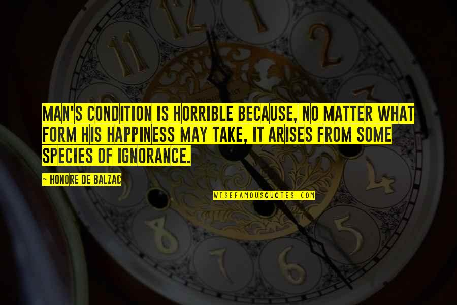 Species's Quotes By Honore De Balzac: Man's condition is horrible because, no matter what