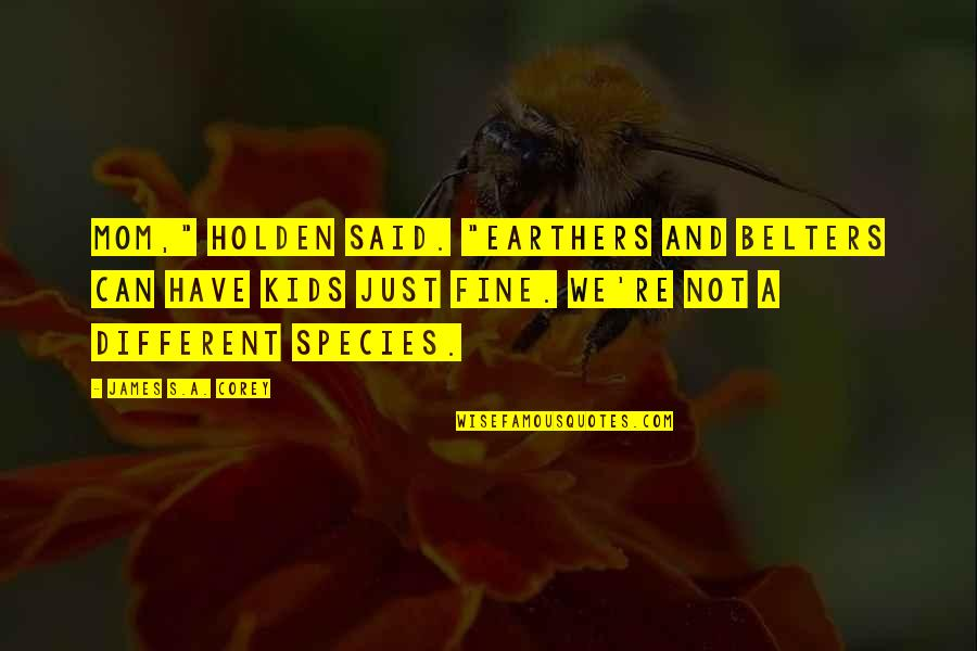 "Species's Quotes By James S.A. Corey: Mom,"" Holden said. ""Earthers and Belters can have"