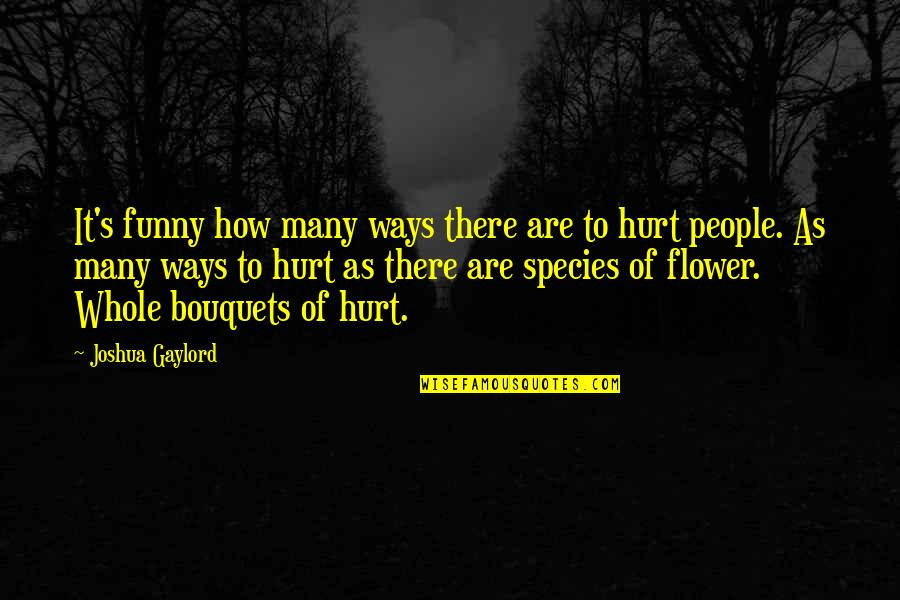 Species's Quotes By Joshua Gaylord: It's funny how many ways there are to