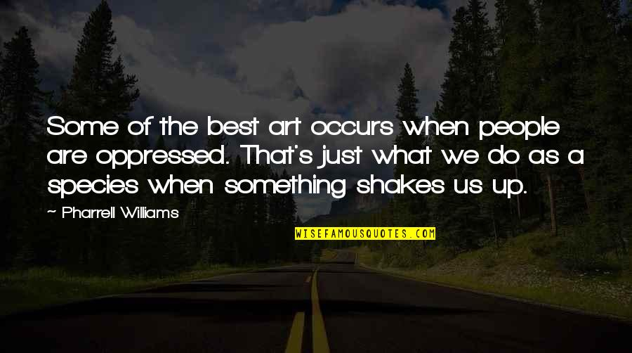 Species's Quotes By Pharrell Williams: Some of the best art occurs when people