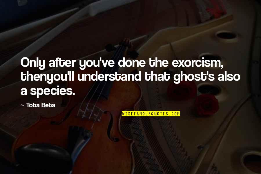 Species's Quotes By Toba Beta: Only after you've done the exorcism, thenyou'll understand