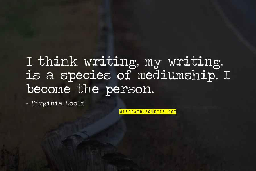 Species's Quotes By Virginia Woolf: I think writing, my writing, is a species