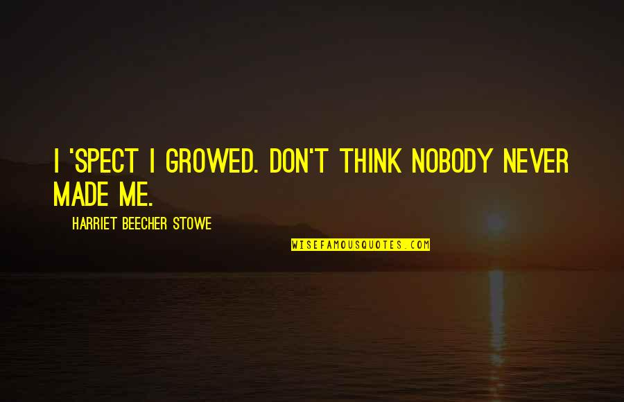 Spect Quotes By Harriet Beecher Stowe: I 'spect I growed. Don't think nobody never