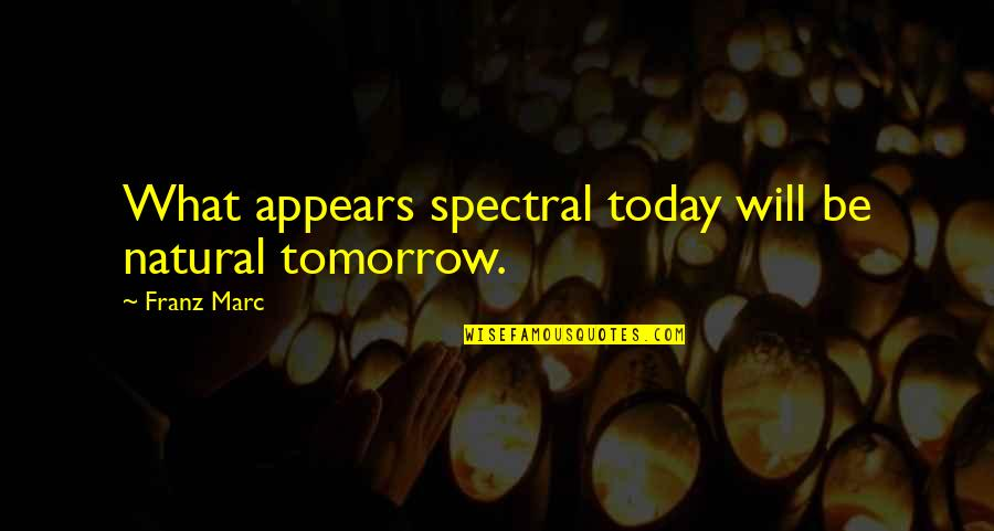 Spectral Quotes By Franz Marc: What appears spectral today will be natural tomorrow.