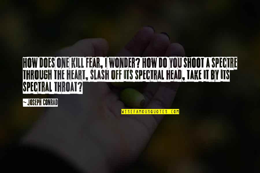 Spectral Quotes By Joseph Conrad: How does one kill fear, I wonder? How