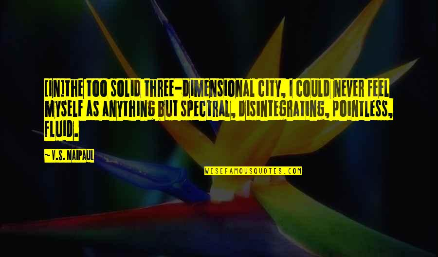 Spectral Quotes By V.S. Naipaul: [In]the too solid three-dimensional city, I could never
