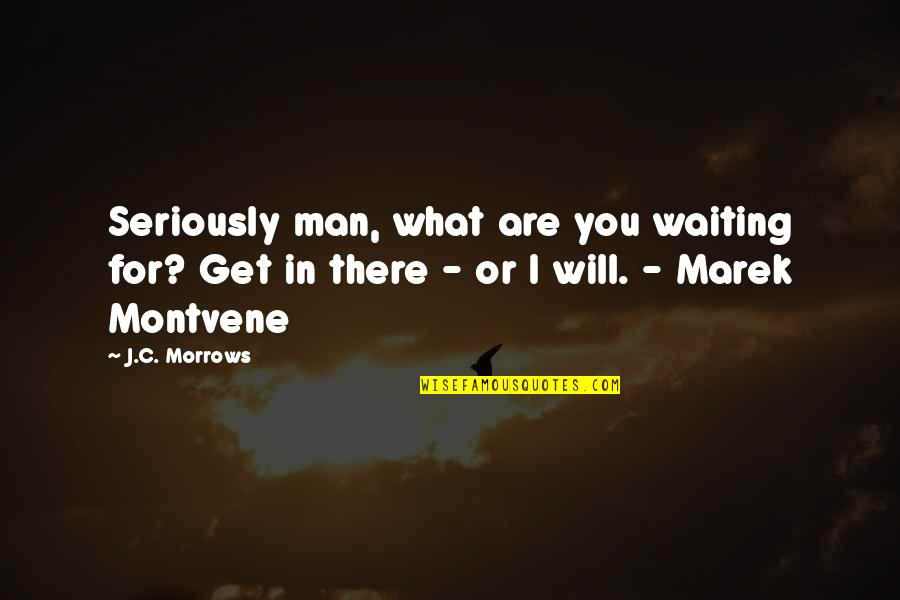 Speculative Fiction Quotes By J.C. Morrows: Seriously man, what are you waiting for? Get