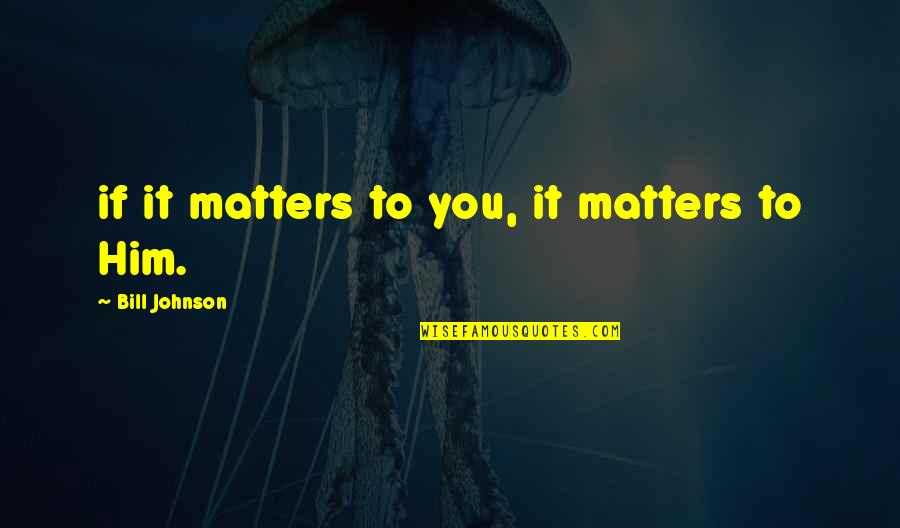 Speech Bubble Quotes By Bill Johnson: if it matters to you, it matters to