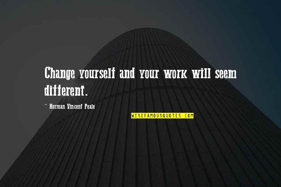 Speech Bubble Quotes By Norman Vincent Peale: Change yourself and your work will seem different.