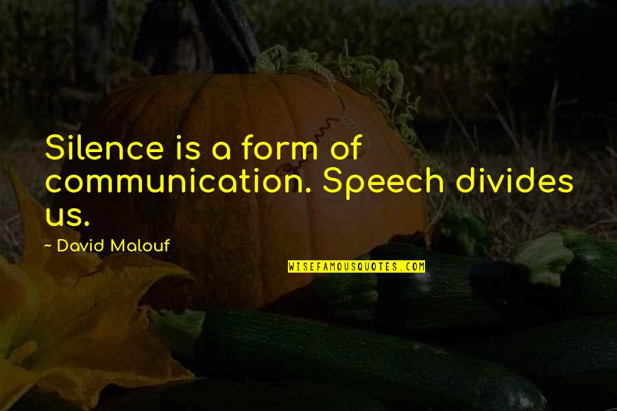 Speech Communication Quotes By David Malouf: Silence is a form of communication. Speech divides