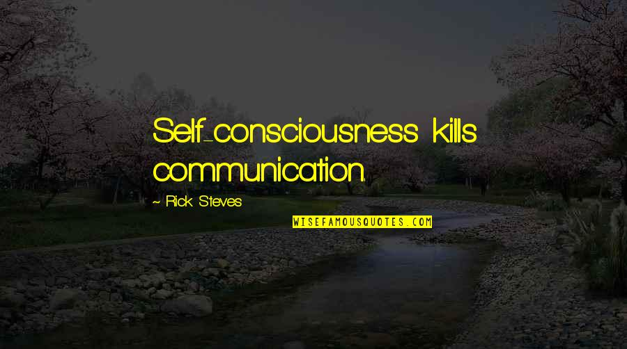 Speech Communication Quotes By Rick Steves: Self-consciousness kills communication.