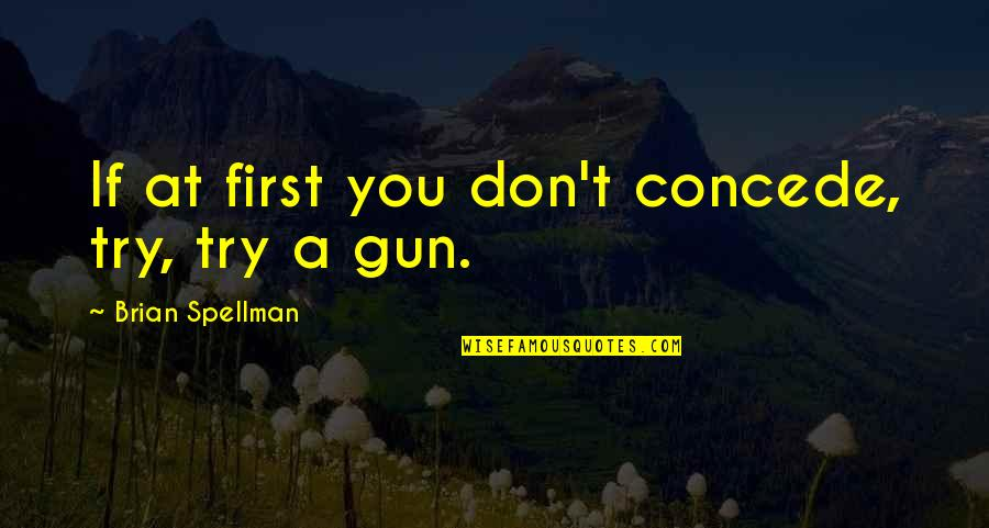 Speech Delivery Quotes By Brian Spellman: If at first you don't concede, try, try